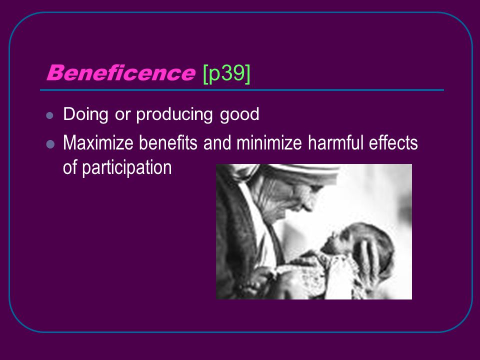 Beneficence [p39] Doing or producing good Maximize benefits and minimize harmful effects of participation