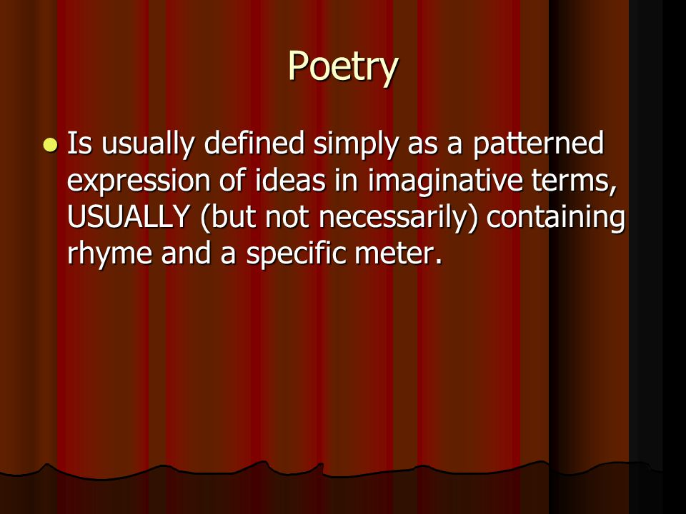 Poetry Is usually defined simply as a patterned expression of ideas in imaginative terms, USUALLY (but not necessarily) containing rhyme and a specifi
