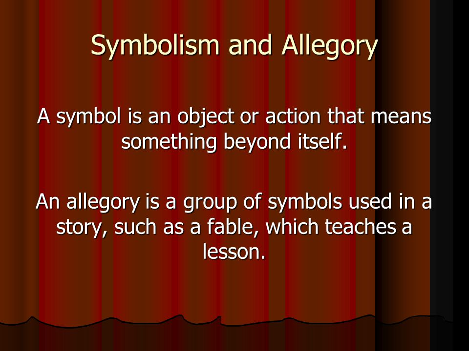 Symbolism and Allegory A symbol is an object or action that means something beyond itself. An allegory is a group of symbols used in a story, such as