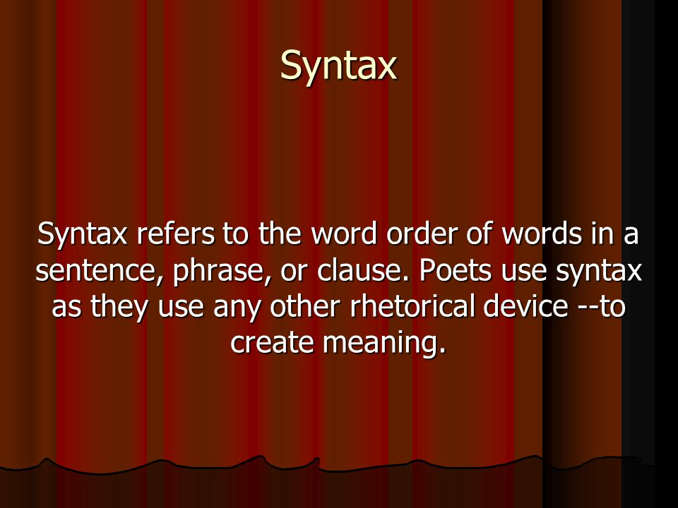 Syntax Syntax refers to the word order of words in a sentence, phrase, or clause. Poets use syntax as they use any other rhetorical device --to create