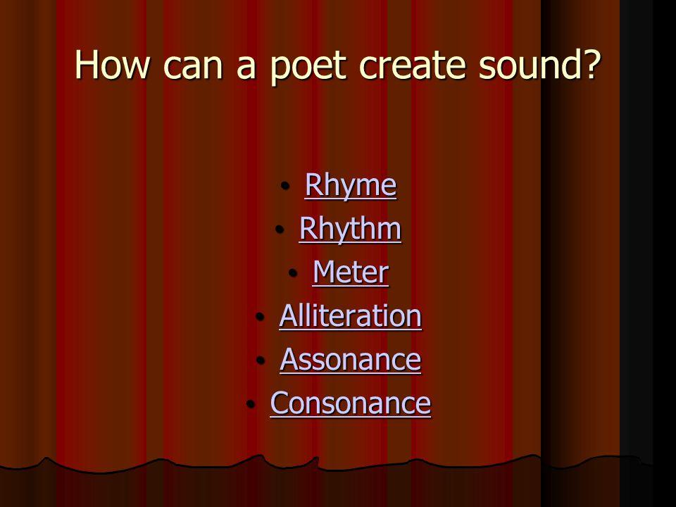 How can a poet create sound? Rhyme Rhyme Rhyme Rhythm Rhythm Rhythm Meter Meter Meter Alliteration Alliteration Alliteration Assonance Assonance Asson