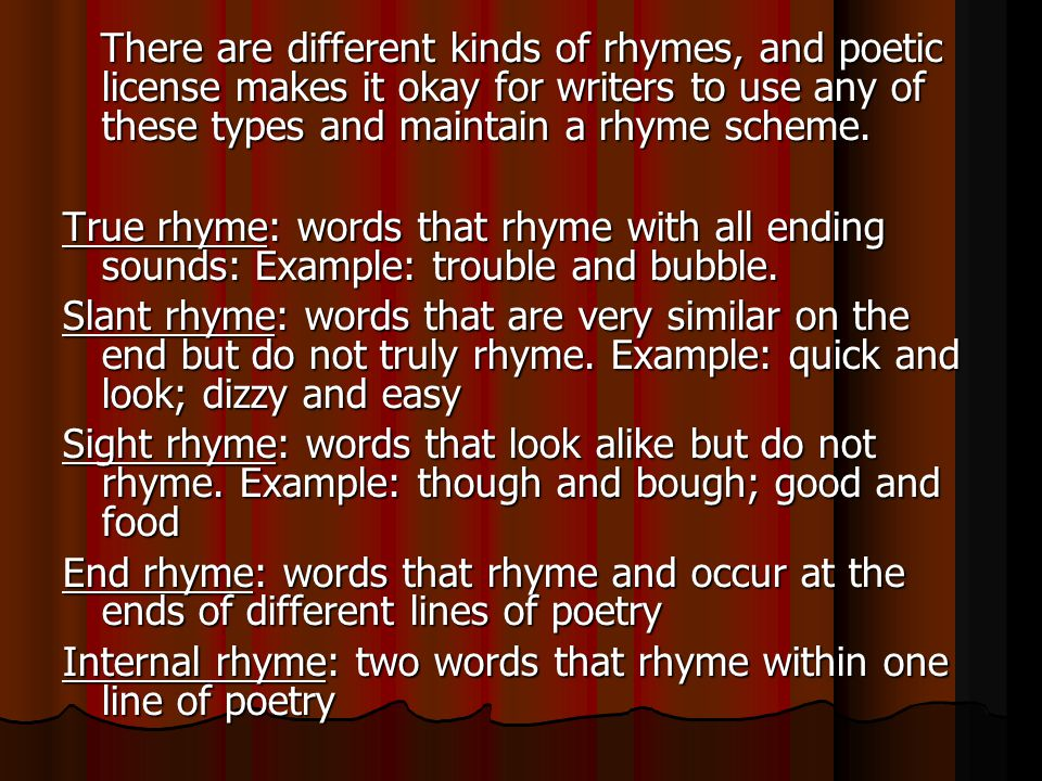 There are different kinds of rhymes, and poetic license makes it okay for writers to use any of these types and maintain a rhyme scheme. There are dif