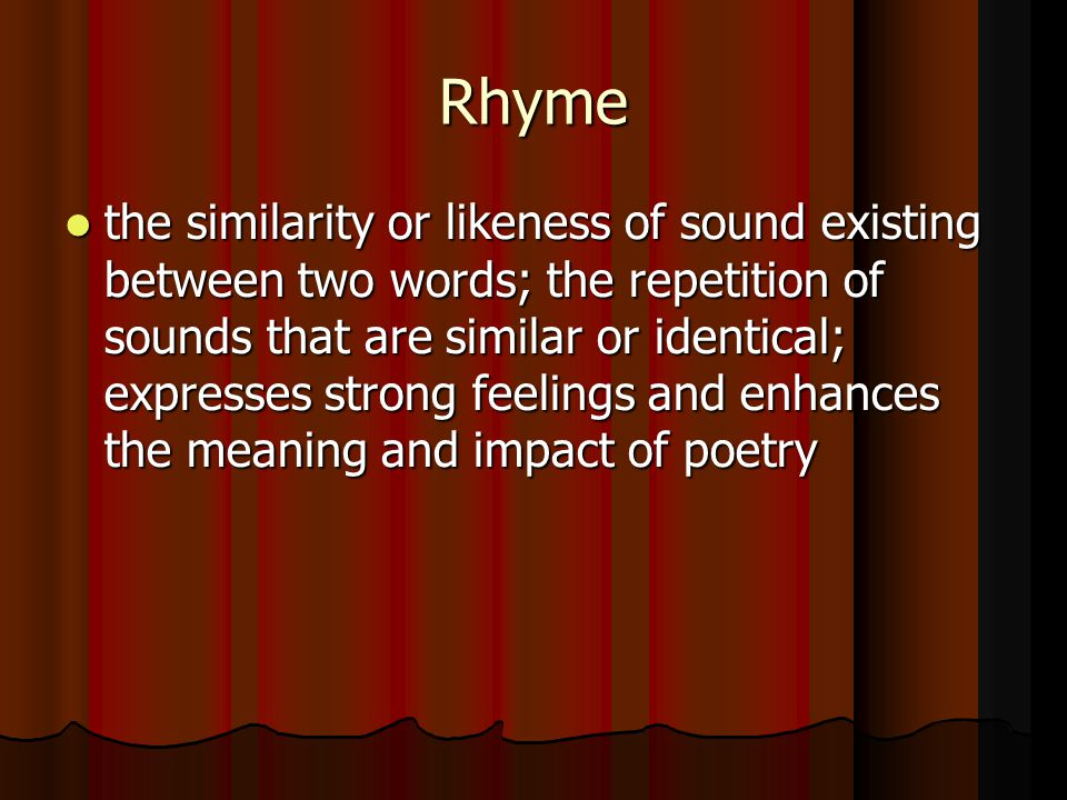 Rhyme the similarity or likeness of sound existing between two words; the repetition of sounds that are similar or identical; expresses strong feeling