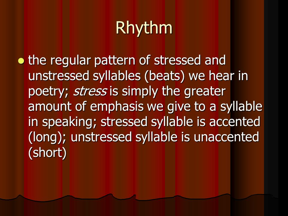 Rhythm the regular pattern of stressed and unstressed syllables (beats) we hear in poetry; stress is simply the greater amount of emphasis we give to