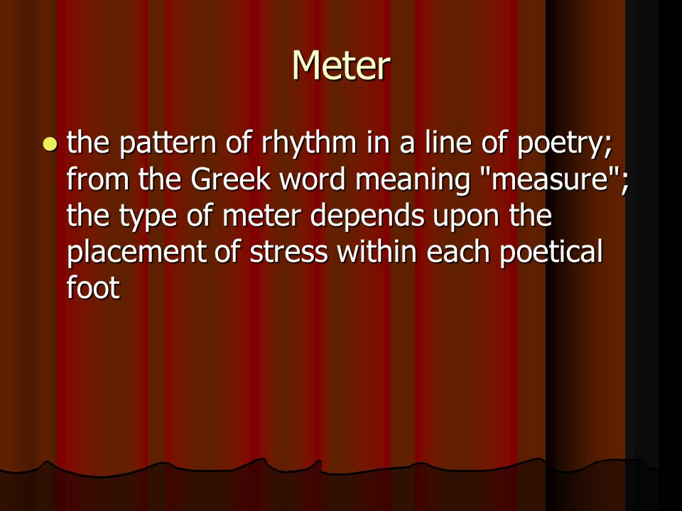 Meter the pattern of rhythm in a line of poetry; from the Greek word meaning