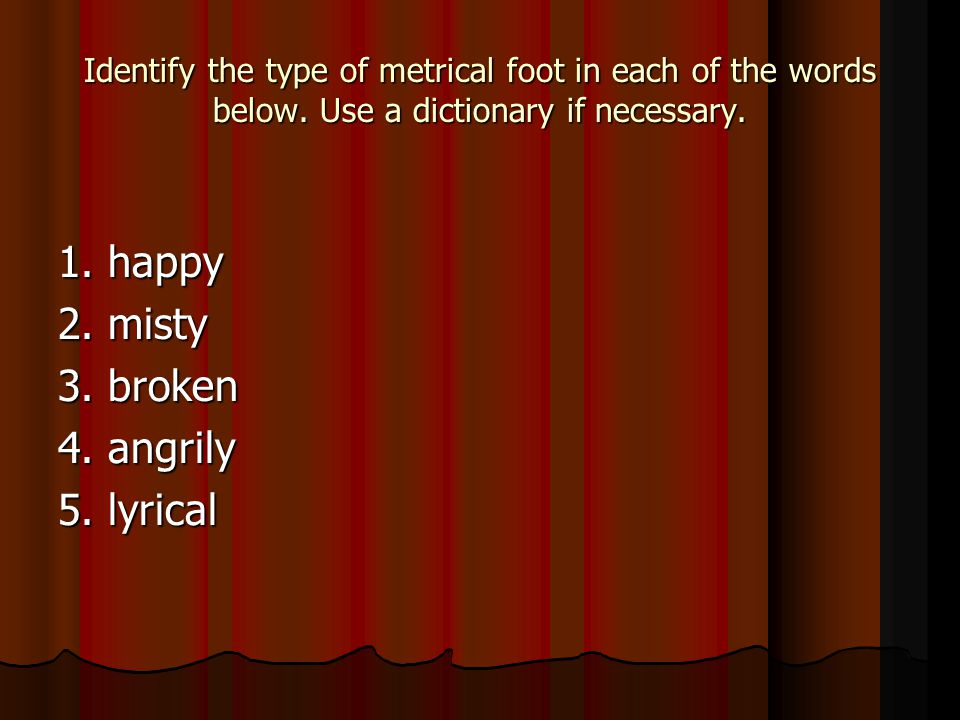 Identify the type of metrical foot in each of the words below. Use a dictionary if necessary. 1. happy 2. misty 3. broken 4. angrily 5. lyrical