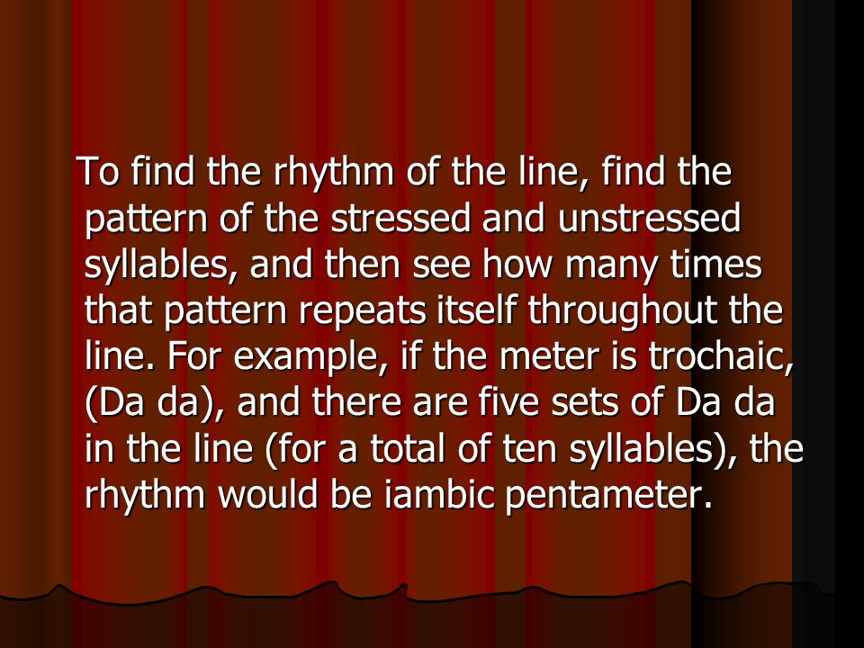 To find the rhythm of the line, find the pattern of the stressed and unstressed syllables, and then see how many times that pattern repeats itself thr