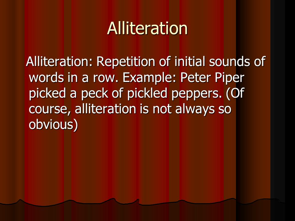 Alliteration Alliteration: Repetition of initial sounds of words in a row. Example: Peter Piper picked a peck of pickled peppers. (Of course, allitera