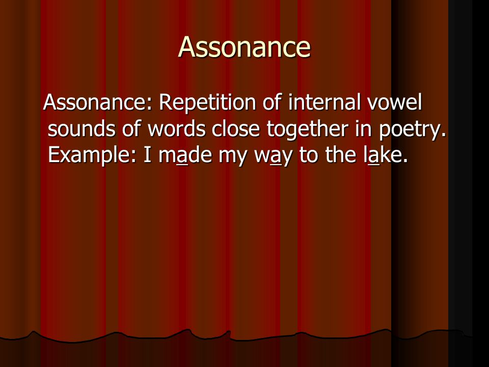 Assonance Assonance: Repetition of internal vowel sounds of words close together in poetry. Example: I made my way to the lake. Assonance: Repetition