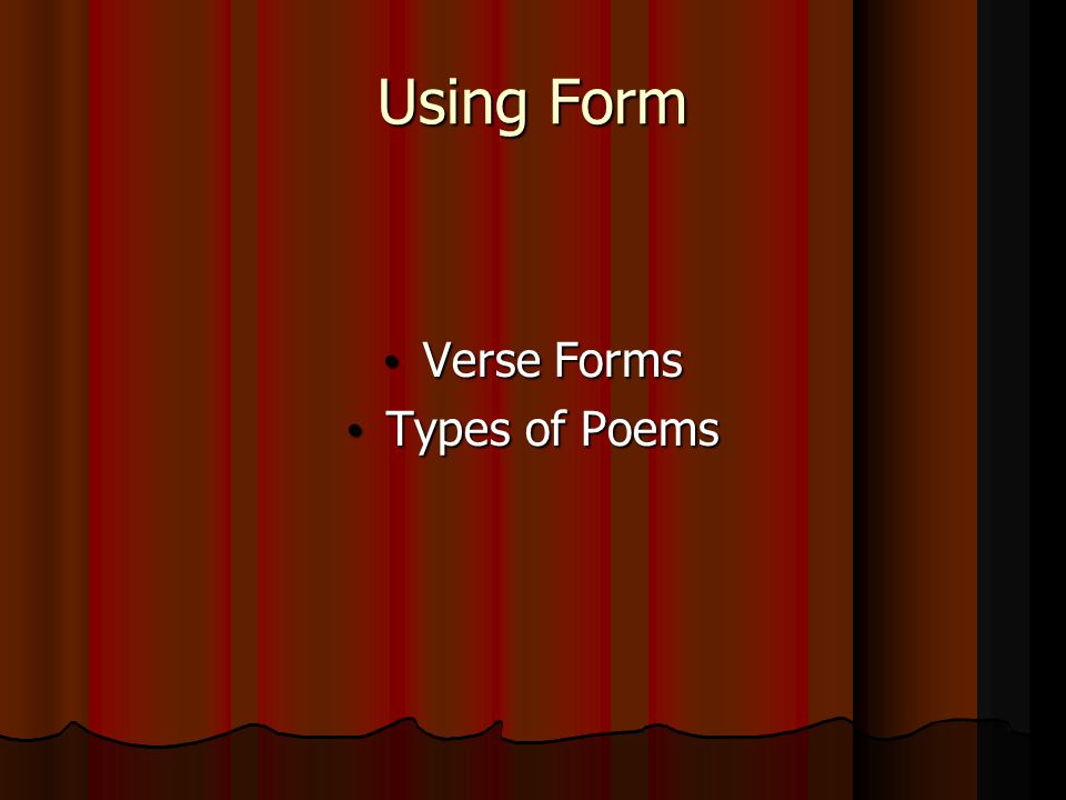 Using Form Verse Forms Verse Forms Types of Poems Types of Poems