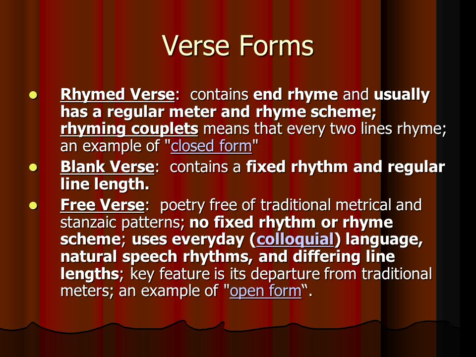 Verse Forms Rhymed Verse: contains end rhyme and usually has a regular meter and rhyme scheme; rhyming couplets means that every two lines rhyme; an e