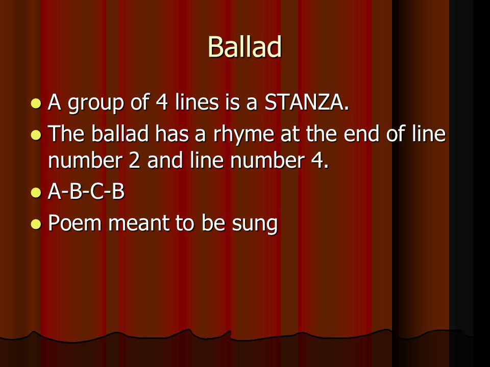 Ballad A group of 4 lines is a STANZA. A group of 4 lines is a STANZA. The ballad has a rhyme at the end of line number 2 and line number 4. The balla