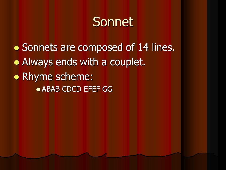 Sonnet Sonnets are composed of 14 lines. Sonnets are composed of 14 lines. Always ends with a couplet. Always ends with a couplet. Rhyme scheme: Rhyme