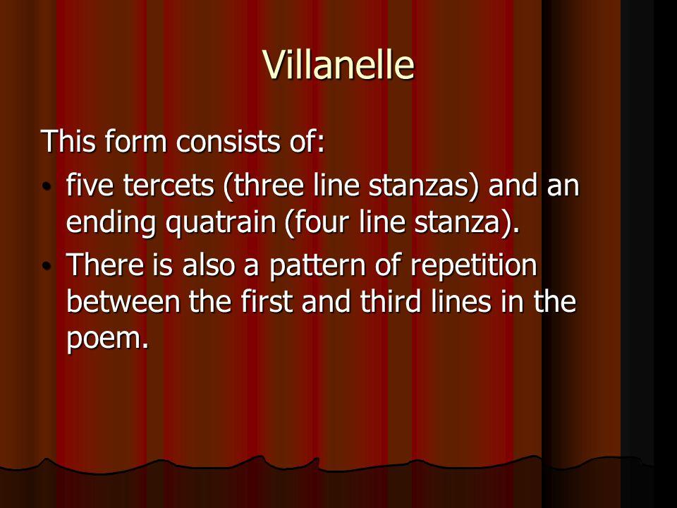 Villanelle This form consists of: five tercets (three line stanzas) and an ending quatrain (four line stanza). five tercets (three line stanzas) and a