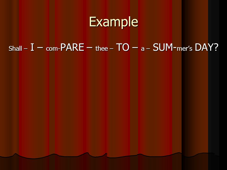 Example Shall – I – com- PARE – thee – TO – a – SUM- mer's DAY?