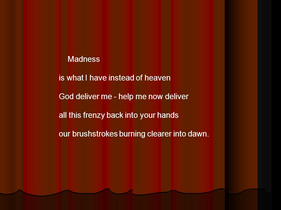 Madness is what I have instead of heaven God deliver me - help me now deliver all this frenzy back into your hands our brushstrokes burning clearer in