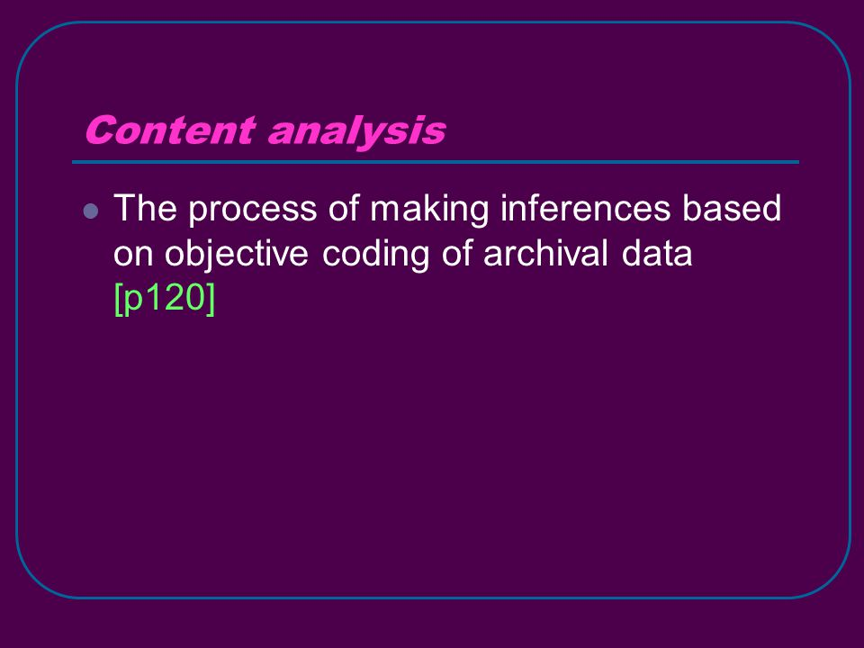 Content analysis The process of making inferences based on objective coding of archival data [p120]