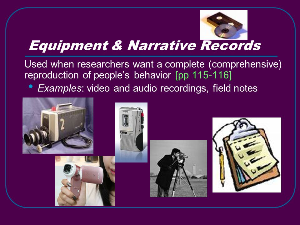 Equipment & Narrative Records Used when researchers want a complete (comprehensive) reproduction of people's behavior [pp 115-116] Examples: video and audio recordings, field notes