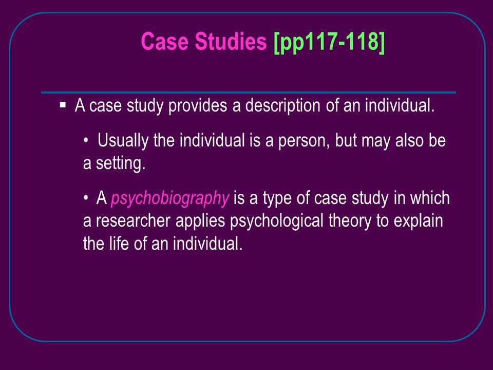Case Studies [pp117-118]  A case study provides a description of an individual.