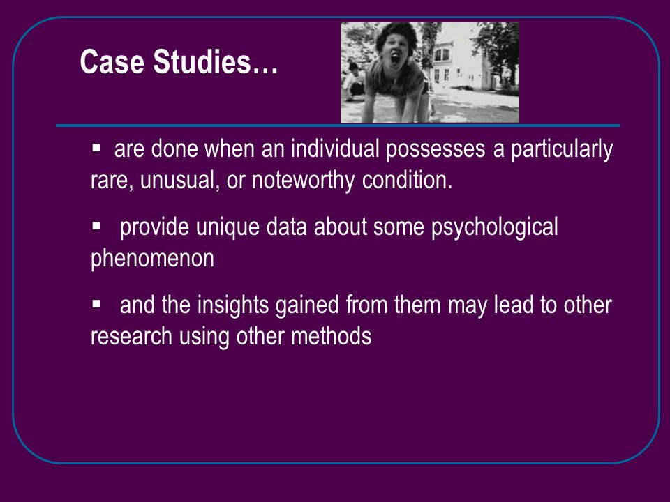 Case Studies…  are done when an individual possesses a particularly rare, unusual, or noteworthy condition.