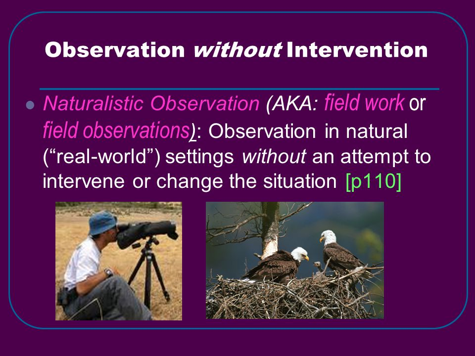 Observation without Intervention Naturalistic Observation (AKA: field work or field observations ): Observation in natural ( real-world ) settings without an attempt to intervene or change the situation [p110]