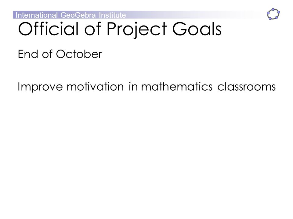 International GeoGebra Institute Official of Project Goals End of October Improve motivation in mathematics classrooms