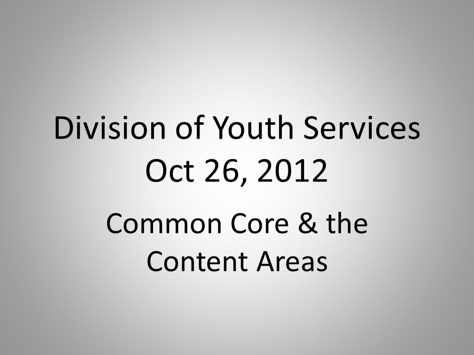 Division of Youth Services Oct 26, 2012 Common Core & the Content Areas