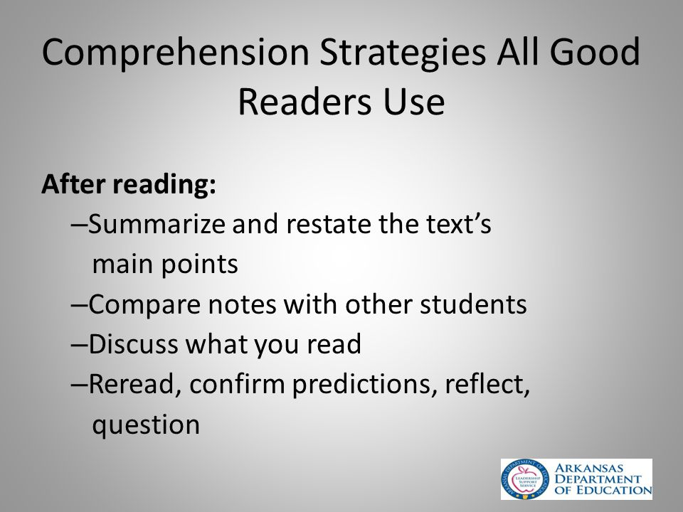 Comprehension Strategies All Good Readers Use After reading: – Summarize and restate the text's main points – Compare notes with other students – Discuss what you read – Reread, confirm predictions, reflect, question