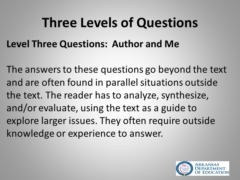 Three Levels of Questions Level Three Questions: Author and Me The answers to these questions go beyond the text and are often found in parallel situations outside the text.