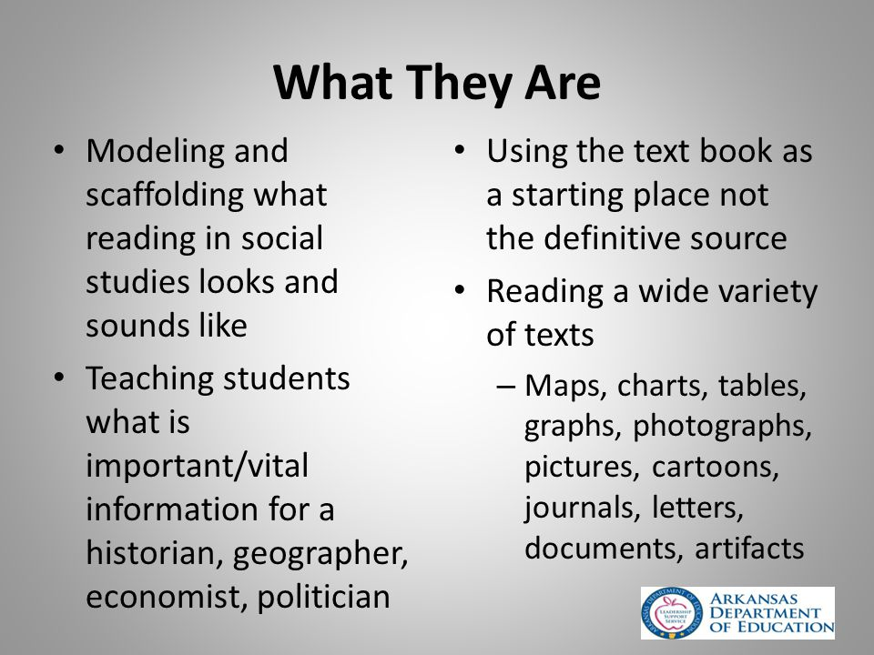 What They Are Modeling and scaffolding what reading in social studies looks and sounds like Teaching students what is important/vital information for a historian, geographer, economist, politician Using the text book as a starting place not the definitive source Reading a wide variety of texts – Maps, charts, tables, graphs, photographs, pictures, cartoons, journals, letters, documents, artifacts