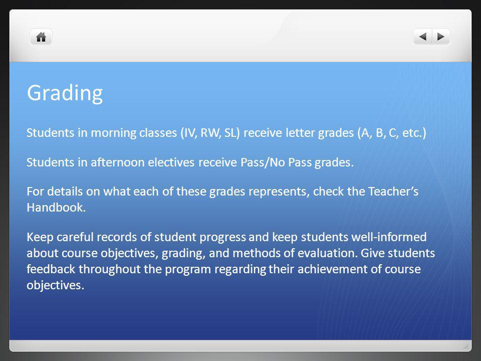 Grading Students in morning classes (IV, RW, SL) receive letter grades (A, B, C, etc.) Students in afternoon electives receive Pass/No Pass grades.