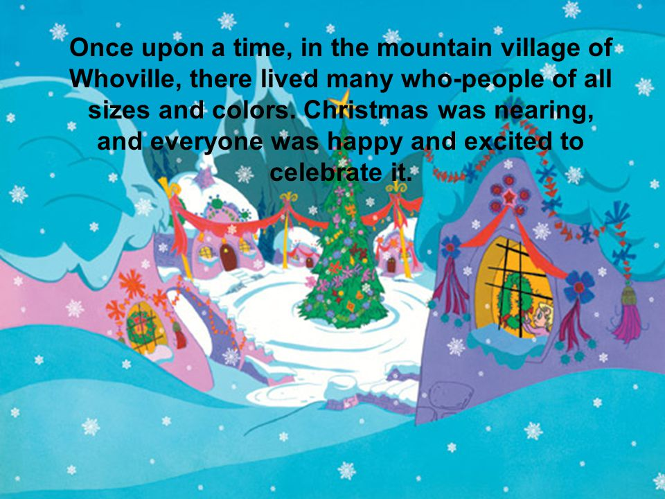 Once upon a time, in the mountain village of Whoville, there lived many who-people of all sizes and colors.