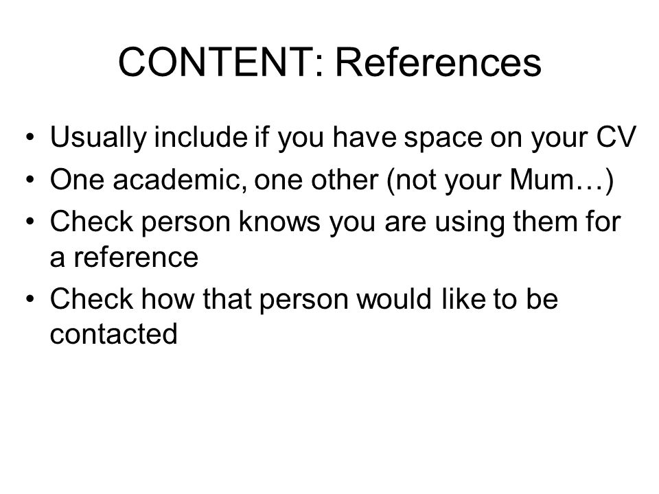 CONTENT: References Usually include if you have space on your CV One academic, one other (not your Mum…) Check person knows you are using them for a reference Check how that person would like to be contacted