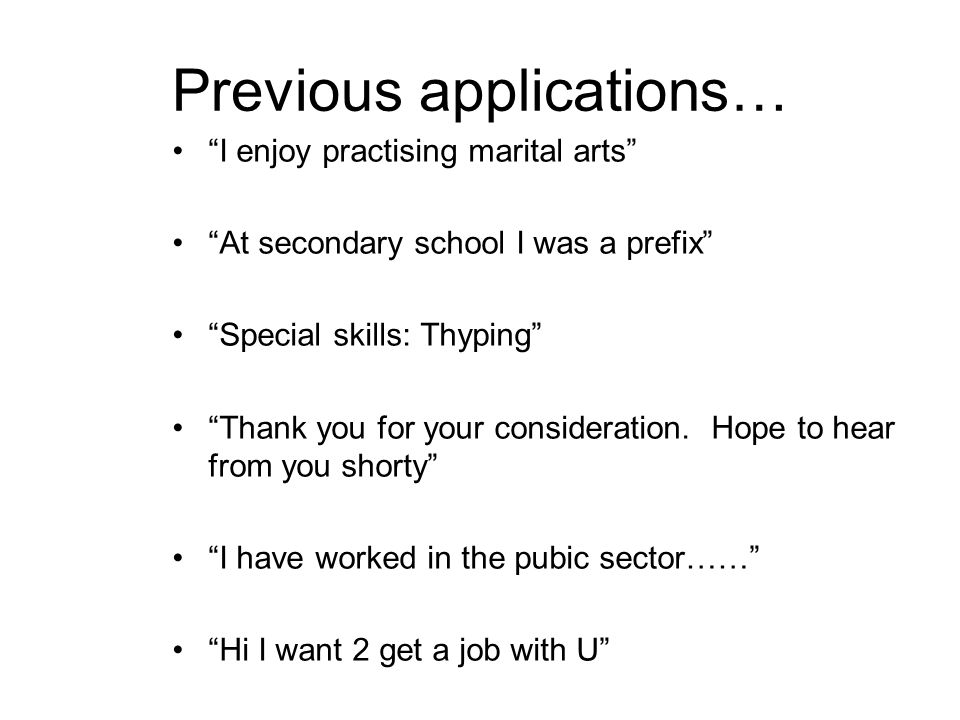 Previous applications… I enjoy practising marital arts At secondary school I was a prefix Special skills: Thyping Thank you for your consideration.