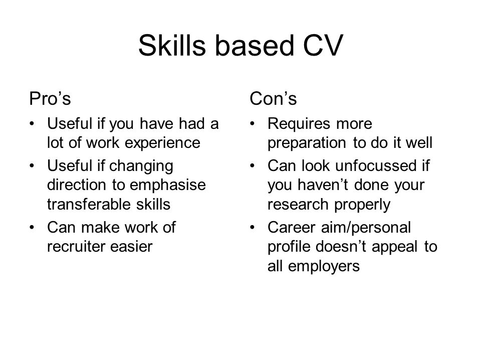 Skills based CV Pro's Useful if you have had a lot of work experience Useful if changing direction to emphasise transferable skills Can make work of recruiter easier Con's Requires more preparation to do it well Can look unfocussed if you haven't done your research properly Career aim/personal profile doesn't appeal to all employers