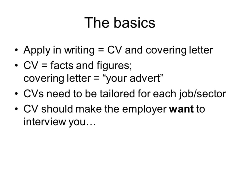 The basics Apply in writing = CV and covering letter CV = facts and figures; covering letter = your advert CVs need to be tailored for each job/sector CV should make the employer want to interview you…