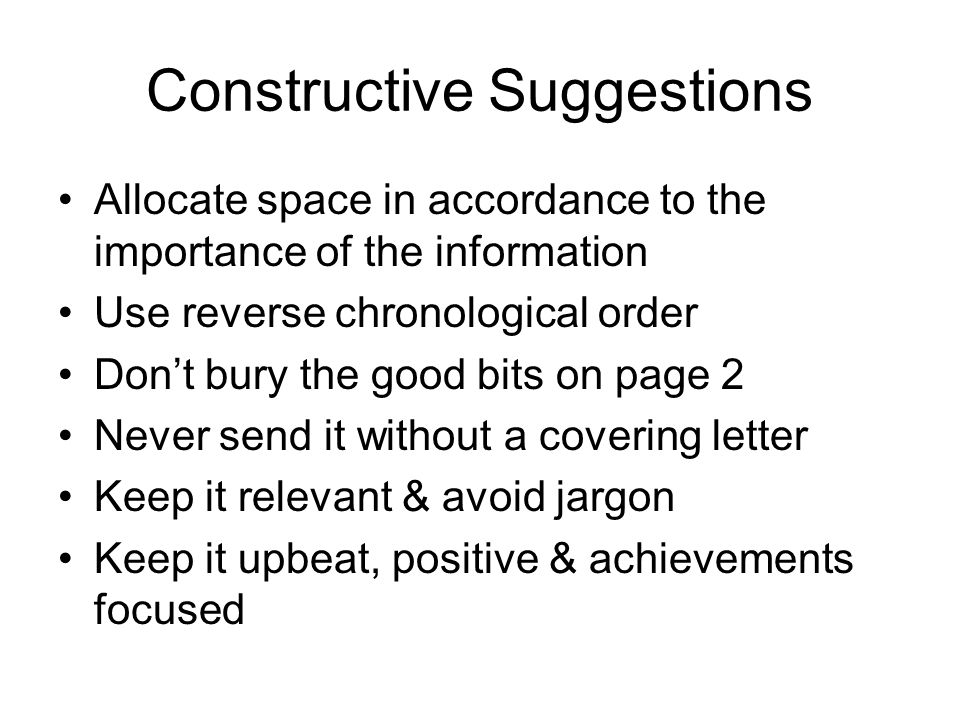Constructive Suggestions Allocate space in accordance to the importance of the information Use reverse chronological order Don't bury the good bits on page 2 Never send it without a covering letter Keep it relevant & avoid jargon Keep it upbeat, positive & achievements focused