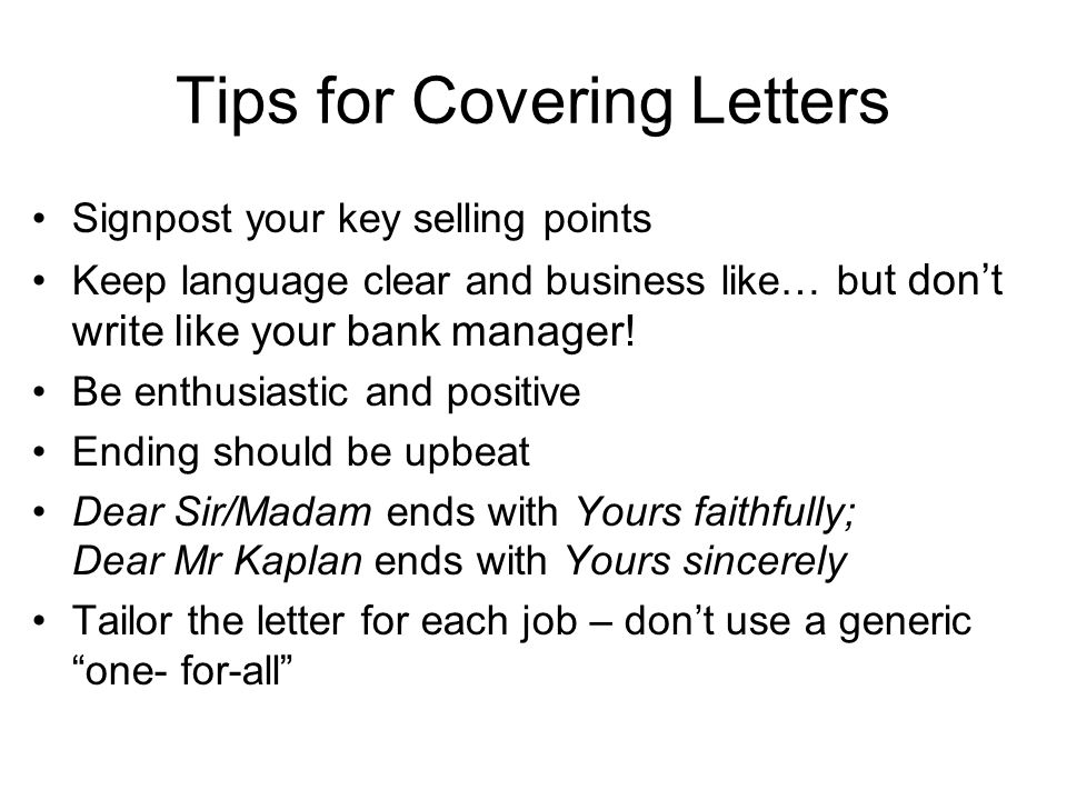 Tips for Covering Letters Signpost your key selling points Keep language clear and business like… b ut don't write like your bank manager.