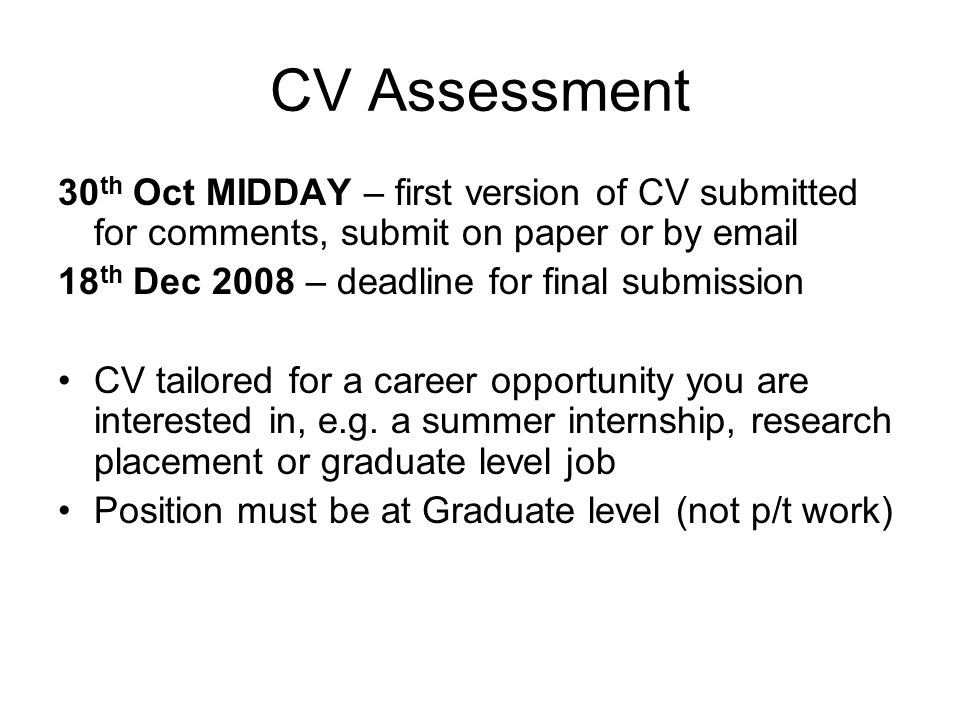 CV Assessment 30 th Oct MIDDAY – first version of CV submitted for comments, submit on paper or by email 18 th Dec 2008 – deadline for final submission CV tailored for a career opportunity you are interested in, e.g.