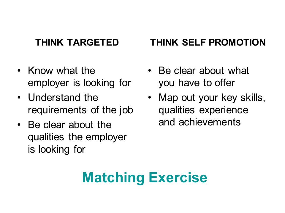THINK TARGETED Know what the employer is looking for Understand the requirements of the job Be clear about the qualities the employer is looking for THINK SELF PROMOTION Be clear about what you have to offer Map out your key skills, qualities experience and achievements Matching Exercise