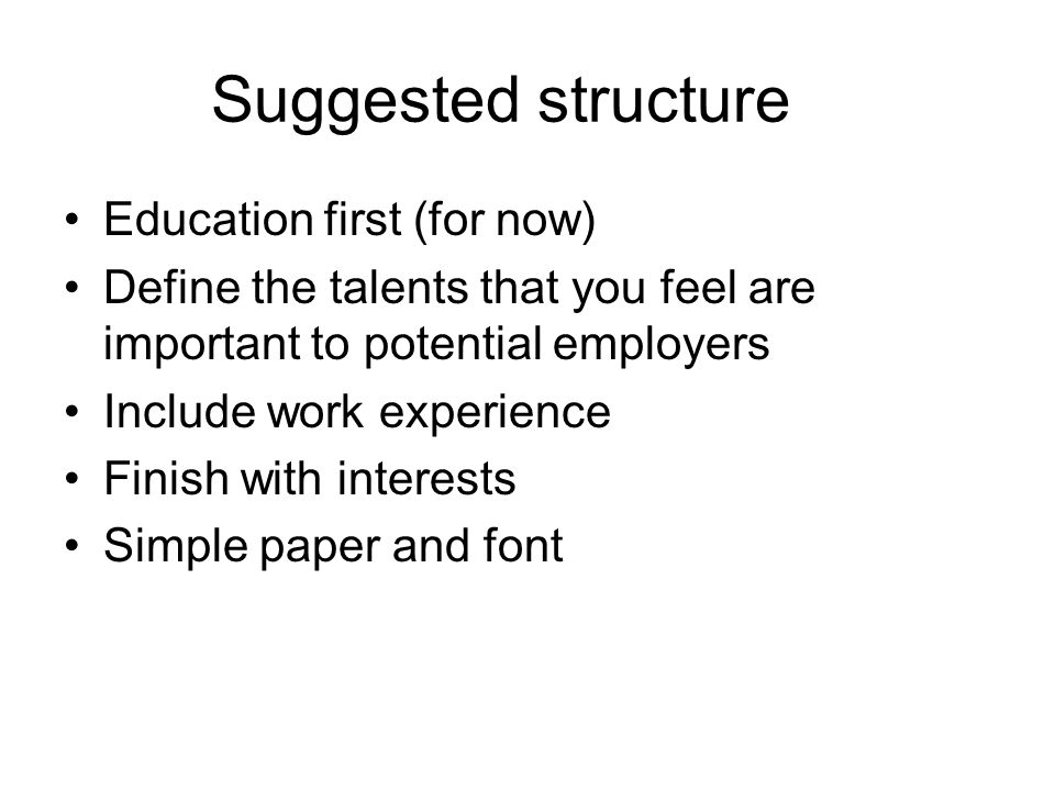 Suggested structure Education first (for now) Define the talents that you feel are important to potential employers Include work experience Finish with interests Simple paper and font