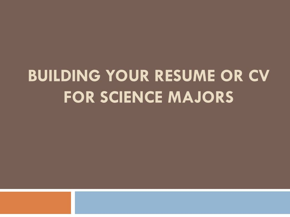 BUILDING YOUR RESUME OR CV FOR SCIENCE MAJORS