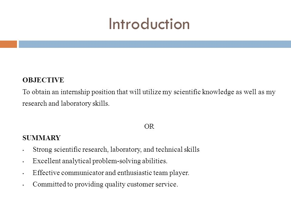 Introduction OBJECTIVE To obtain an internship position that will utilize my scientific knowledge as well as my research and laboratory skills.