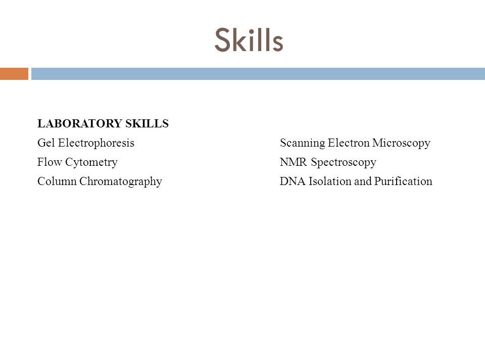 Skills LABORATORY SKILLS Gel Electrophoresis Scanning Electron Microscopy Flow CytometryNMR Spectroscopy Column ChromatographyDNA Isolation and Purification