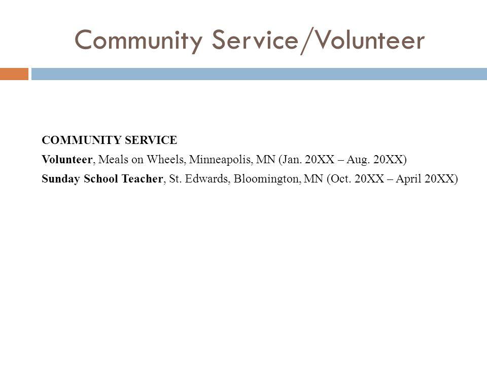 Community Service/Volunteer COMMUNITY SERVICE Volunteer, Meals on Wheels, Minneapolis, MN (Jan. 20XX – Aug. 20XX) Sunday School Teacher, St. Edwards,