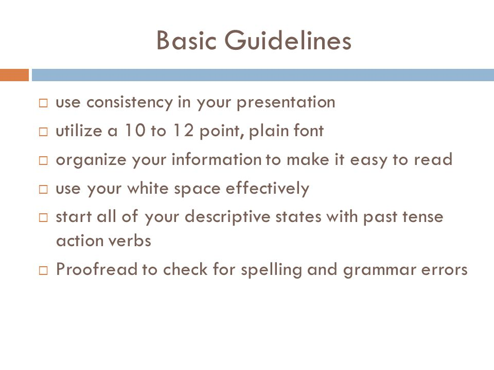 Basic Guidelines  use consistency in your presentation  utilize a 10 to 12 point, plain font  organize your information to make it easy to read  use your white space effectively  start all of your descriptive states with past tense action verbs  Proofread to check for spelling and grammar errors