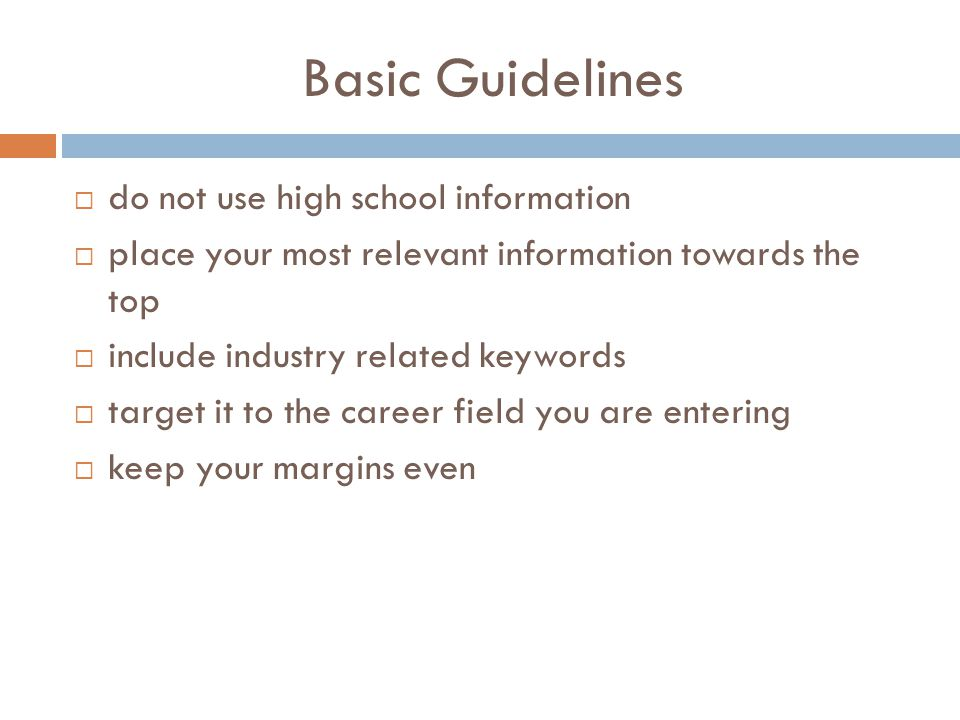 Basic Guidelines  do not use high school information  place your most relevant information towards the top  include industry related keywords  target it to the career field you are entering  keep your margins even