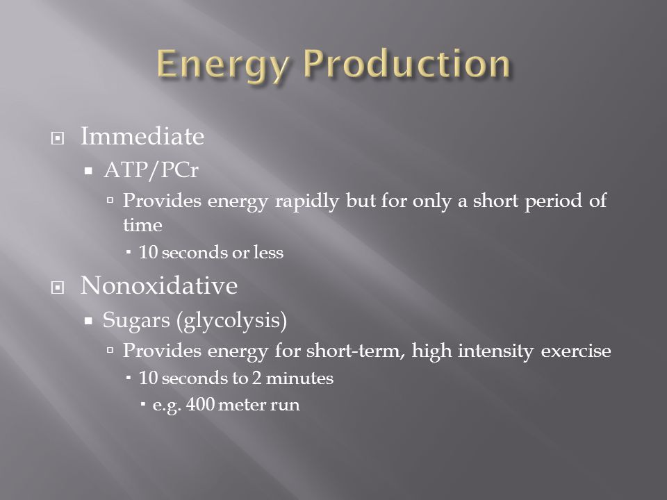  Immediate  ATP/PCr  Provides energy rapidly but for only a short period of time  10 seconds or less  Nonoxidative  Sugars (glycolysis)  Provides energy for short-term, high intensity exercise  10 seconds to 2 minutes  e.g.