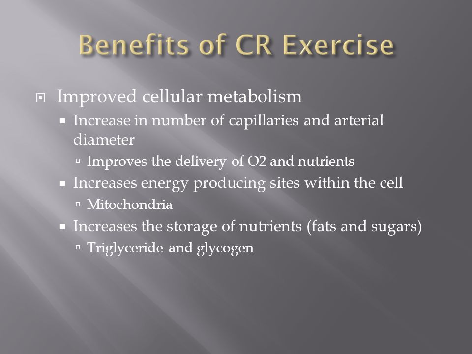  Improved cellular metabolism  Increase in number of capillaries and arterial diameter  Improves the delivery of O2 and nutrients  Increases energy producing sites within the cell  Mitochondria  Increases the storage of nutrients (fats and sugars)  Triglyceride and glycogen