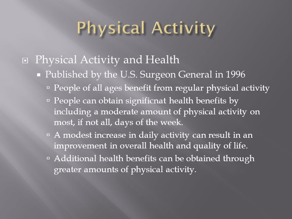  Physical Activity and Health  Published by the U.S. Surgeon General in 1996  People of all ages benefit from regular physical activity  People ca
